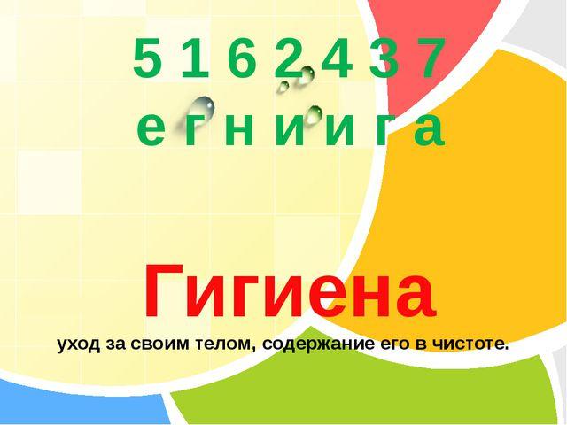 5 1 6 2 4 3 7 е г н и и г а Гигиена уход за своим телом, содержание его в чи...