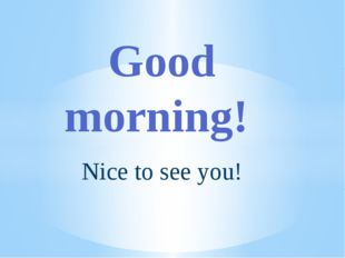 Nice to see you! Good morning!