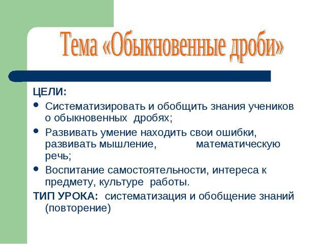 ЦЕЛИ: Систематизировать и обобщить знания учеников о обыкновенных дробях; Раз...
