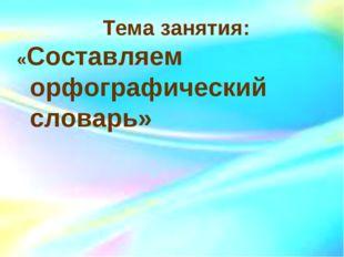 Тема занятия: «Составляем орфографический словарь»