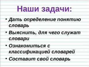 Наши задачи: Дать определение понятию словарь Выяснить, для чего служат слова