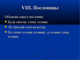 VIII. Пословицы Объясни смысл пословиц Будь своему слову хозяин. Не бросай сл