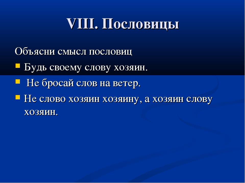 VIII. Пословицы Объясни смысл пословиц Будь своему слову хозяин. Не бросай сл...