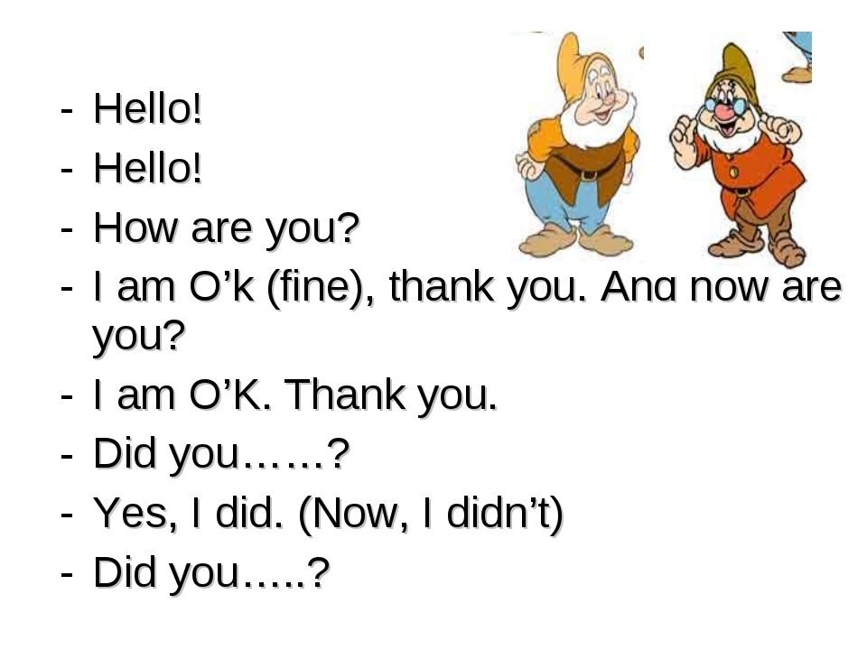 Hello! Hello! How are you? I am O'k (fine), thank you. And how are you? I am...