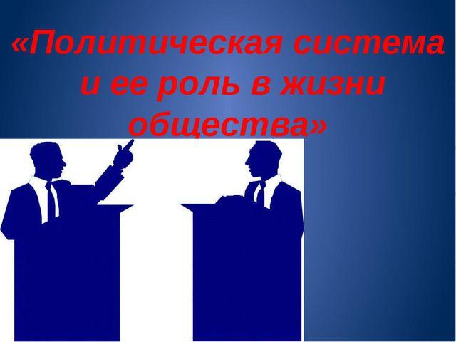 «Политическая система и ее роль в жизни общества»
