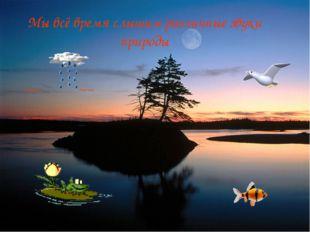 Мы всё время слышим различные звуки природы Шум дождя Пение птиц Звуки, издав