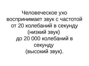 Человеческое ухо воспринимает звук с частотой от 20 колебаний в секунду (низк