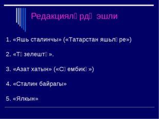 Редакцияләрдә эшли 1. «Яшь сталинчы» («Татарстан яшьләре») 2. «Төзелештә». 3.