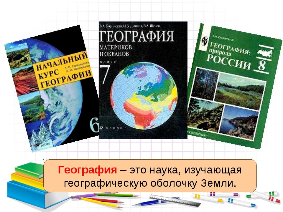 География – это наука, изучающая географическую оболочку Земли.