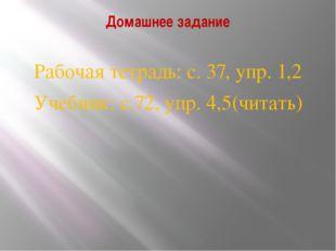 Домашнее задание Рабочая тетрадь: с. 37, упр. 1,2 Учебник: с.72, упр. 4,5(чит