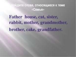Найдите слова, относящиеся к теме «Семья» Father, house, cat, sister, rabbit,