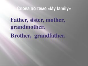 Слова по теме «My family» Father, sister, mother, grandmother, Brother, grand
