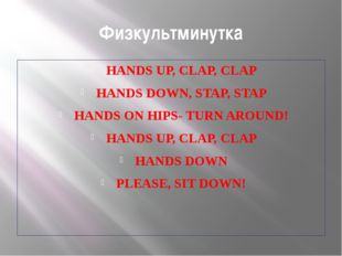 Физкультминутка HANDS UP, CLAP, CLAP HANDS DOWN, STAP, STAP HANDS ON HIPS- TU