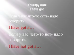Конструкция I have got Если у вас что-то есть- надо говорить I have got a… Ес