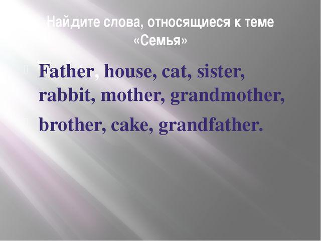 Найдите слова, относящиеся к теме «Семья» Father, house, cat, sister, rabbit,...