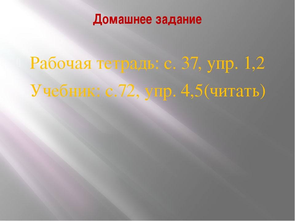 Домашнее задание Рабочая тетрадь: с. 37, упр. 1,2 Учебник: с.72, упр. 4,5(чит...