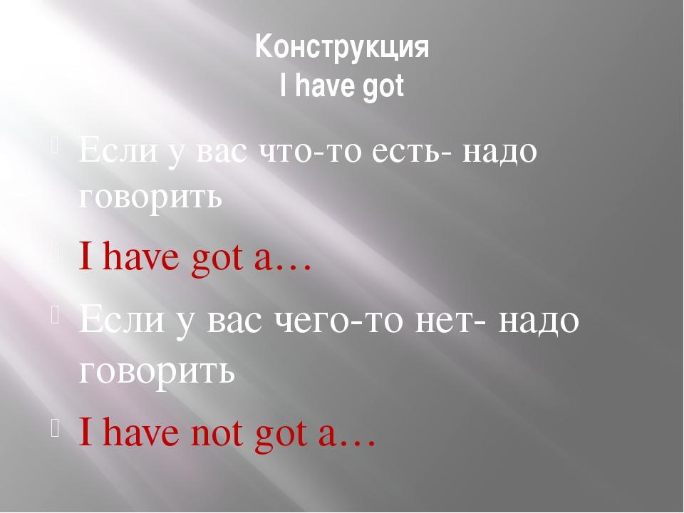 Конструкция I have got Если у вас что-то есть- надо говорить I have got a… Ес...