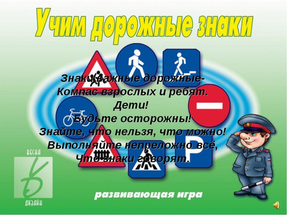 Знаки важные дорожные- Компас взрослых и ребят. Дети! Будьте осторожны! Знайт...
