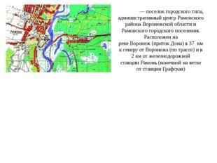 Рамо́нь—поселок городского типа, административный центрРамонского района В