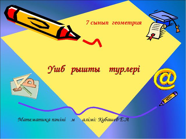 Үшбұрыштың түрлері 7 сынып геометрия Математика пәнінің мұғалімі: Кубашев Е.А