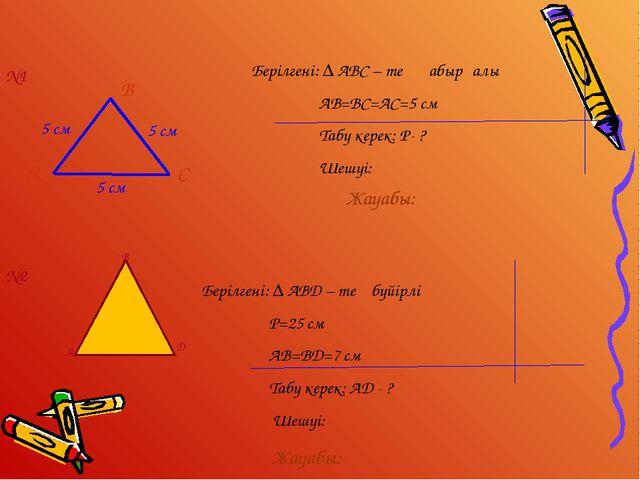 5 см 5 см 5 см В С Берілгені: ∆ АВD – тең бүйірлі P=25 см AB=BD=7 см Табу кер...