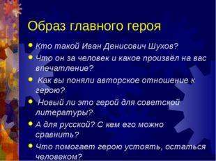 Образ главного героя Кто такой Иван Денисович Шухов? Что он за человек и како