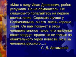 «Мал с виду Иван Денисович, робок, услужлив. Но не обманитесь. Не слишком-то