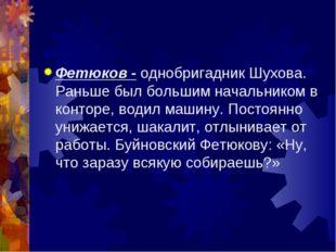 Фетюков - однобригадник Шухова. Раньше был большим начальником в конторе, вод