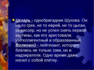 Цезарь - однобригадник Шухова. Он не то грек, не то еврей, не то цыган, режис