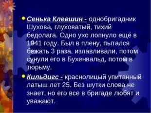 Сенька Клевшин - однобригадник Шухова, глуховатый, тихий бедолага. Одно ухо л