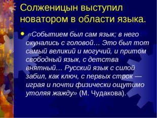 Солженицын выступил новатором в области языка. «Событием был сам язык; в нег