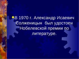 В 1970 г. Александр Исаевич Солженицын был удостоен Нобелевской премии по лит