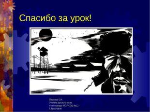 Спасибо за урок! Пешкова О.Н. Учитель русского языка и литературы МОУ СОШ №13