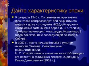 Дайте характеристику эпохи 9 февраля 1945 г. Солженицына арестовала фронтовая