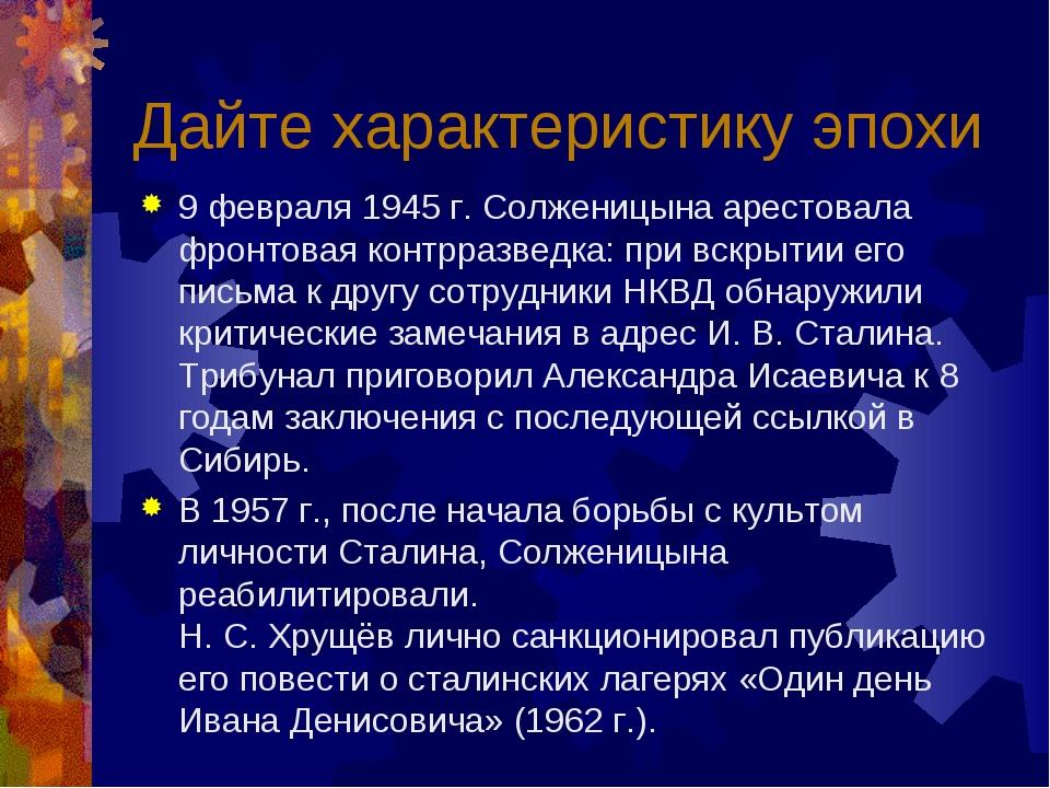 Дайте характеристику эпохи 9 февраля 1945 г. Солженицына арестовала фронтовая...