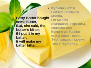 Betty Botter bought some butter, But, she said, the butter's bitter. If I p