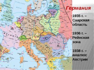 Германия 1935 г. – Саарская область 1936 г. – Рейнская зона 1938 г. – аншлюс