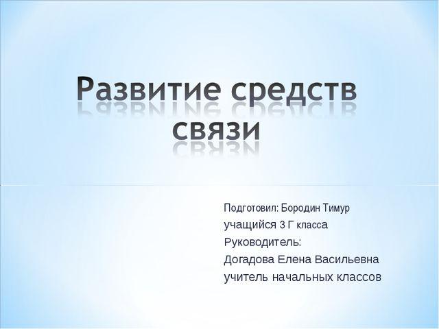 Подготовил: Бородин Тимур учащийся 3 Г класса Руководитель: Догадова Елена Ва...
