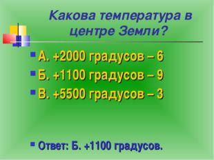 Какова температура в центре Земли? А. +2000 градусов – 6 Б. +1100 градусов –