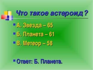 Что такое астероид? А. Звезда – 65 Б. Планета – 61 В. Метеор – 58 Ответ: Б. П