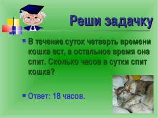 Реши задачку В течение суток четверть времени кошка ест, а остальное время он