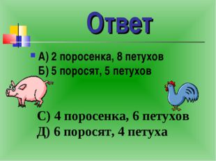 Ответ А) 2 поросенка, 8 петухов Б) 5 поросят, 5 петухов С) 4 поросенка, 6 пет