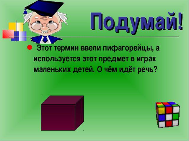 Подумай! Этот термин ввели пифагорейцы, а используется этот предмет в играх м...