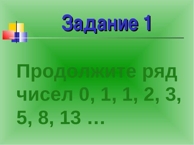 Задание 1 Продолжите ряд чисел 0, 1, 1, 2, 3, 5, 8, 13 …