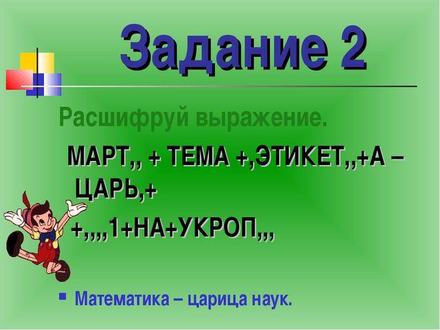 Задание 2 Расшифруй выражение. МАРТ,, + ТЕМА +,ЭТИКЕТ,,+А – ЦАРЬ,+ +,,,,1+НА+...