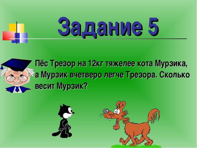 Пёс Трезор на 12кг тяжелее кота Мурзика, а Мурзик вчетверо легче Трезора. Ск...