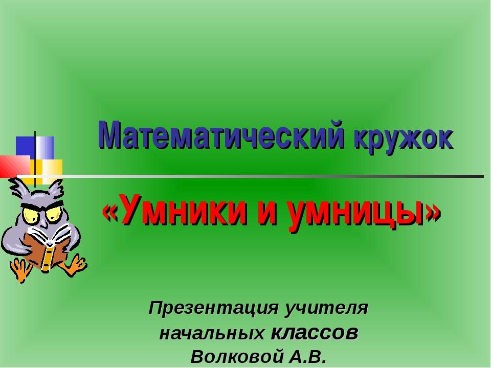 Математический кружок Презентация учителя начальных классов Волковой А.В. «Ум...