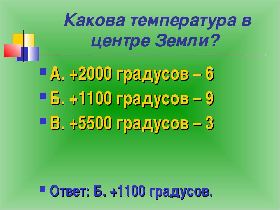 Какова температура в центре Земли? А. +2000 градусов – 6 Б. +1100 градусов –...