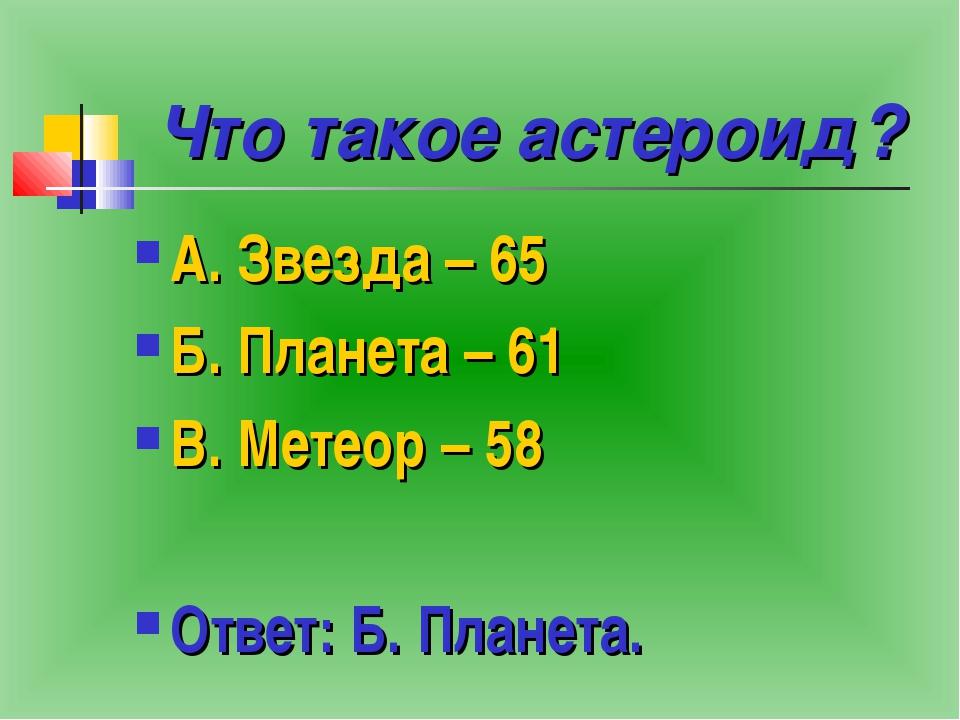Что такое астероид? А. Звезда – 65 Б. Планета – 61 В. Метеор – 58 Ответ: Б. П...