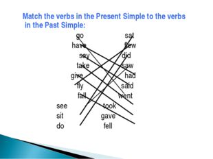 Match the verbs in the Present Simple to the verbs in the Past Simple: go sa